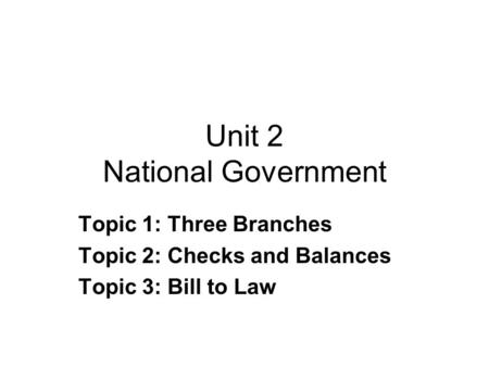 Unit 2 National Government Topic 1: Three Branches Topic 2: Checks and Balances Topic 3: Bill to Law.