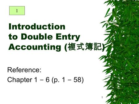 1 Introduction to Double Entry Accounting ( 複式簿記 ) Reference: Chapter 1 – 6 (p. 1 – 58) 1.