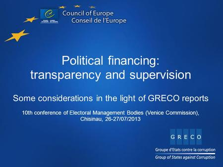 Title Content Name of presentation here Political financing: transparency and supervision Some considerations in the light of GRECO reports 10th conference.