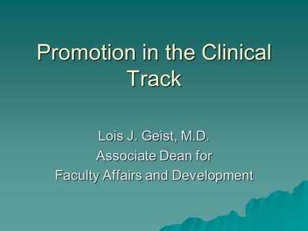 Promotion in the Clinical Track Lois J. Geist, M.D. Associate Dean for Faculty Affairs and Development.