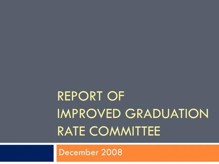 REPORT OF IMPROVED GRADUATION RATE COMMITTEE December 2008.