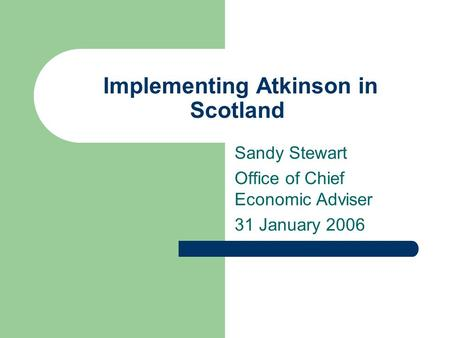 Implementing Atkinson in Scotland Sandy Stewart Office of Chief Economic Adviser 31 January 2006.