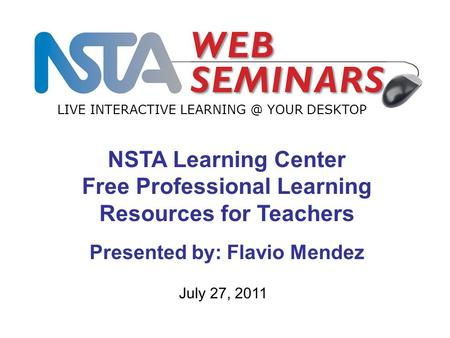 LIVE INTERACTIVE YOUR DESKTOP July 27, 2011 NSTA Learning Center Free Professional Learning Resources for Teachers Presented by: Flavio Mendez.