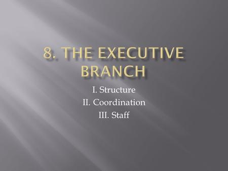 I. Structure II. Coordination III. Staff.  I. The structure of the executive branch -State Department (Sec. of State) -Dpt of the Treasury -Dpt of the.