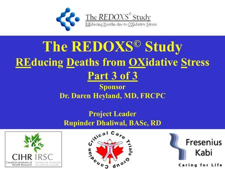 The REDOXS © Study REducing Deaths from OXidative Stress Part 3 of 3 Sponsor Dr. Daren Heyland, MD, FRCPC Project Leader Rupinder Dhaliwal, BASc, RD.