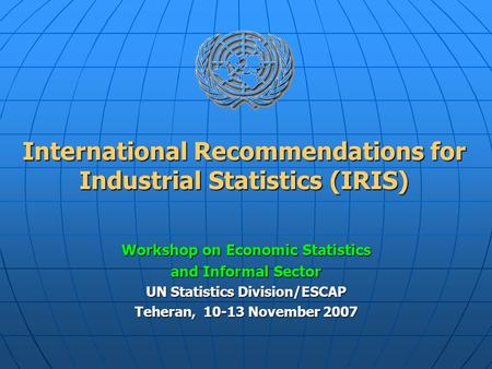 International Recommendations for Industrial Statistics (IRIS) Workshop on <strong>Economic</strong> Statistics and Informal Sector UN Statistics Division/ESCAP Teheran,