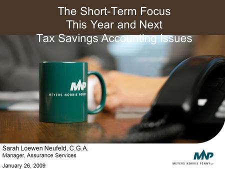 The Short-Term Focus This Year and Next Tax Savings Accounting Issues Sarah Loewen Neufeld, C.G.A. Manager, Assurance Services January 26, 2009.