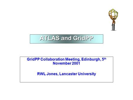 ATLAS and GridPP GridPP Collaboration Meeting, Edinburgh, 5 th November 2001 RWL Jones, Lancaster University.