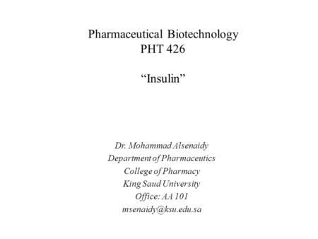 "Pharmaceutical Biotechnology PHT 426 ""Insulin"" Dr. Mohammad Alsenaidy Department of Pharmaceutics College of Pharmacy King Saud University Office: AA 101."