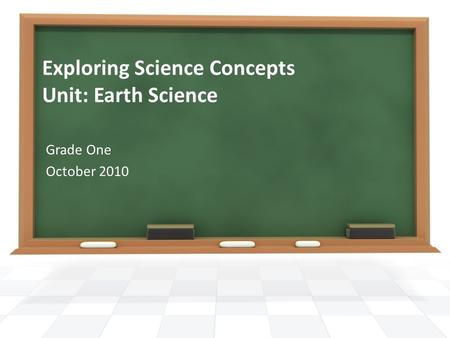 Exploring Science Concepts Unit: Earth Science Grade One October 2010.