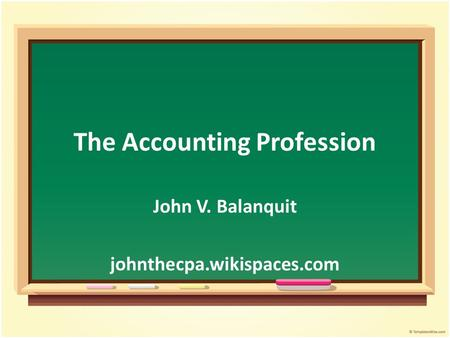 The Accounting Profession John V. Balanquit johnthecpa.wikispaces.com.