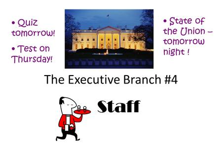 The Executive Branch #4 Staff Quiz tomorrow! Test on Thursday! State of the Union – tomorrow night !