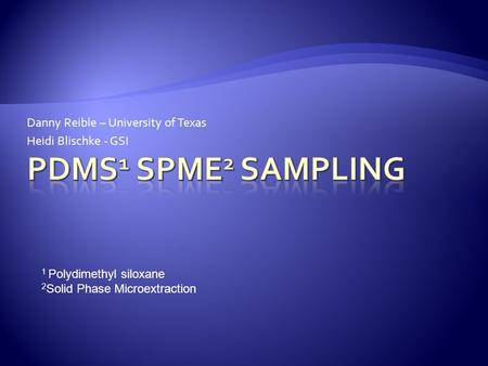 Danny Reible – University of Texas Heidi Blischke - GSI 1 Polydimethyl siloxane 2 Solid Phase Microextraction.