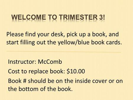Please find your desk, pick up a book, and start filling out the yellow/blue book cards. Instructor: McComb Cost to replace book: $10.00 Book # should.