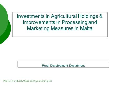 Ministry For Rural Affairs and the Environment Investments in Agricultural Holdings & Improvements in Processing and Marketing Measures in Malta Rural.