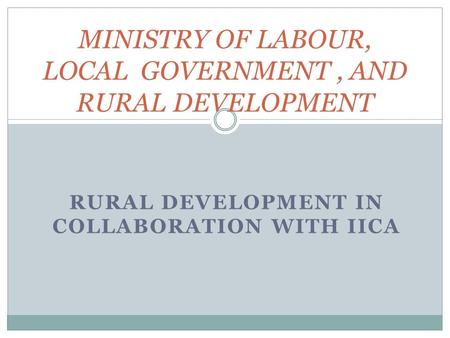 RURAL DEVELOPMENT IN COLLABORATION WITH IICA MINISTRY OF LABOUR, LOCAL GOVERNMENT, AND RURAL DEVELOPMENT.