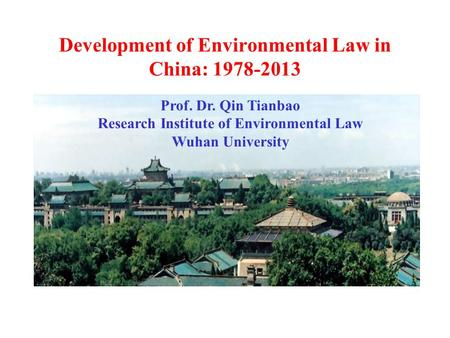 Development of Environmental Law in China: 1978-2013 Prof. Dr. Qin Tianbao Research Institute of Environmental Law Wuhan University.