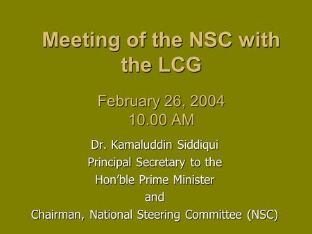 Meeting of the NSC with the LCG February 26, 2004 10.00 AM Dr. Kamaluddin Siddiqui Principal Secretary to the Hon'ble Prime Minister and Chairman, National.