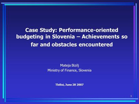 1 Case Study: Performance-oriented budgeting in Slovenia – Achievements so far and obstacles encountered Mateja Bizilj Ministry of Finance, Slovenia Tbilisi,