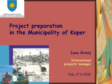 Project preparation in the Municipality of Koper Ivana Štrkalj International projects' manager Pula, 17.11.2010.