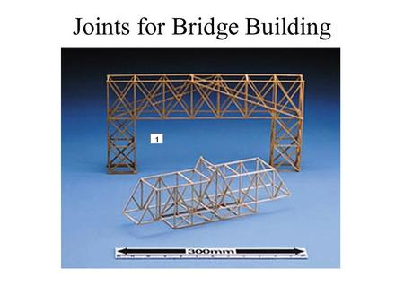 Joints for Bridge Building. To build a bridge you must join many separate pieces. The stronger the joint, the stronger the bridge. We are going to view.