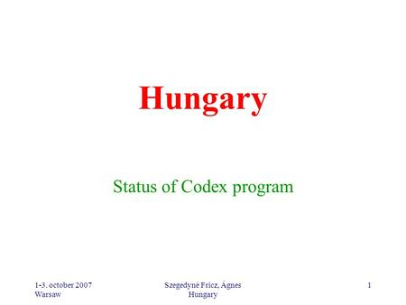 1-3. october 2007 Warsaw Szegedyné Fricz, Ágnes Hungary 1 Status of Codex program.
