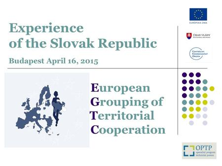 Experience of the Slovak Republic Budapest April 16, 2015 European Grouping of Territorial Cooperation.