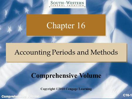 Comprehensive Volume C16-1 Chapter 16 Accounting Periods and Methods Copyright ©2010 Cengage Learning Comprehensive Volume.