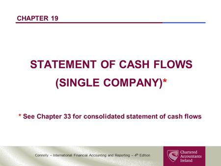 Connolly – International Financial Accounting and Reporting – 4 th Edition CHAPTER 19 STATEMENT OF CASH FLOWS (SINGLE COMPANY)* * See Chapter 33 for consolidated.