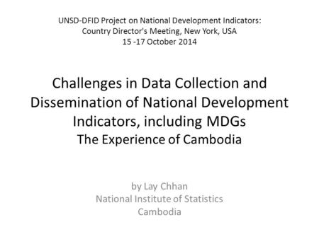 Challenges in Data Collection and Dissemination of National Development Indicators, including MDGs The Experience of Cambodia by Lay Chhan National Institute.