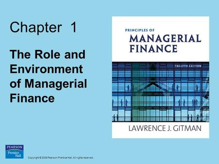 Copyright © 2009 Pearson Prentice Hall. All rights reserved. Chapter 1 The Role and Environment of Managerial Finance.