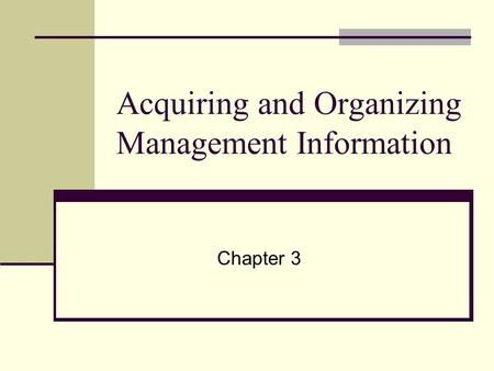 Acquiring and Organizing Management Information Chapter 3.