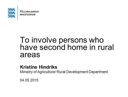 To involve persons who have second home in rural areas Kristine Hindriks Ministry of Agriculture/ Rural Development Department 04.05.2015.