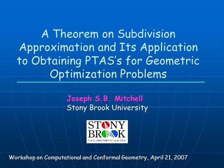 A Theorem on Subdivision Approximation and Its Application to Obtaining PTAS's for Geometric Optimization Problems Joseph S.B. Mitchell Stony Brook University.