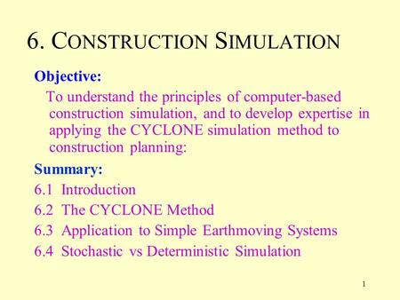 1 6. C ONSTRUCTION S IMULATION Objective: To understand the principles of computer-based construction simulation, and to develop expertise in applying.