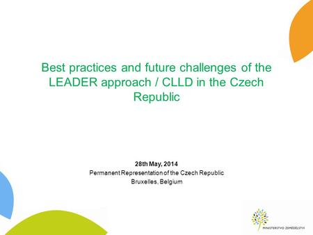 Best practices and future challenges of the LEADER approach / CLLD in the Czech Republic 28th May, 2014 Permanent Representation of the Czech Republic.