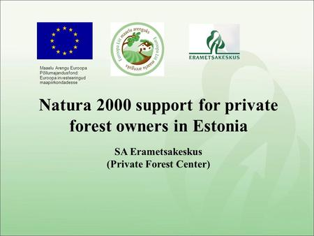 SA Erametsakeskus (Private Forest Center) Natura 2000 support for private forest owners in Estonia Maaelu Arengu Euroopa Põllumajandusfond: Euroopa investeeringud.
