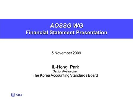AOSSG WG Financial Statement Presentation 5 November 2009 IL-Hong, Park Senior Researcher The Korea Accounting Standards Board.