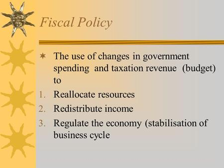 Fiscal Policy  The use of changes in government spending and taxation revenue (budget) to 1. Reallocate resources 2. Redistribute income 3. Regulate the.
