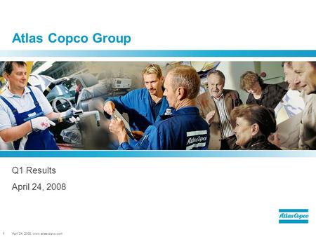 April 24, 2008, www.atlascopco.com1 Atlas Copco Group Q1 Results April 24, 2008.