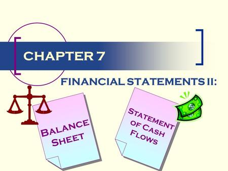 CHAPTER 7 Balance Sheet Statement of Cash Flows FINANCIAL STATEMENTS II: