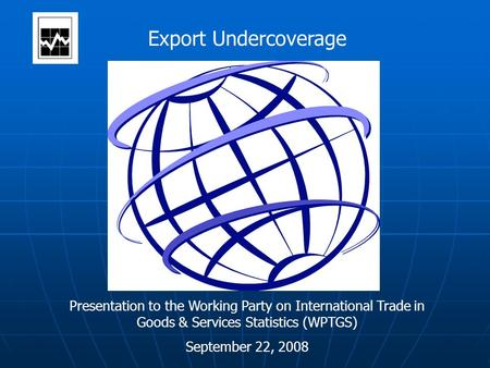 Export Undercoverage Presentation to the Working Party on International Trade in Goods & Services Statistics (WPTGS) September 22, 2008.