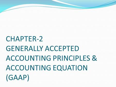 CHAPTER-2 <strong>GENERALLY</strong> <strong>ACCEPTED</strong> <strong>ACCOUNTING</strong> <strong>PRINCIPLES</strong> & <strong>ACCOUNTING</strong> EQUATION (GAAP)