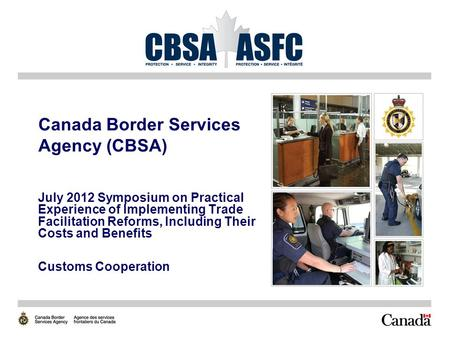 Canada Border Services Agency (CBSA) July 2012 Symposium on Practical Experience of Implementing Trade Facilitation Reforms, Including Their Costs and.