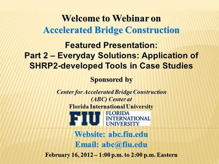 Welcome to Webinar on Accelerated Bridge Construction Featured Presentation: Part 2 – Everyday Solutions: Application of SHRP2-developed Tools in Case.