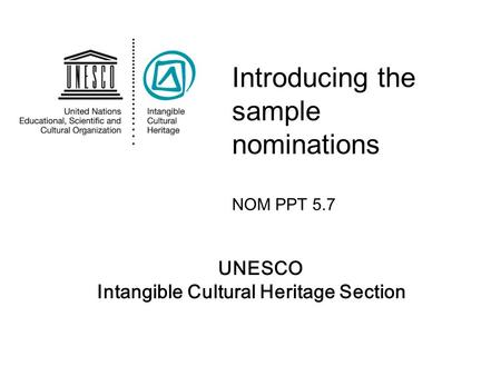 UNESCO Intangible Cultural Heritage Section Introducing the sample nominations NOM PPT 5.7.