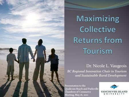 Dr. Nicole L. Vaugeois BC Regional Innovation Chair in Tourism and Sustainable Rural Development Presentation to the Qualicum Beach and Parksville Chambers.