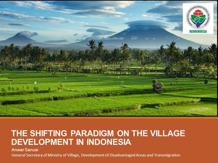 THE SHIFTING PARADIGM ON THE VILLAGE DEVELOPMENT IN INDONESIA Anwar Sanusi General Secretary of Ministry of Village, Development of Disadvantaged Areas.