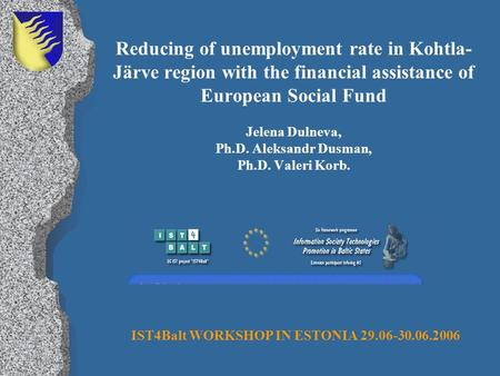 Reducing of unemployment rate in Kohtla- Järve region with the financial assistance of European Social Fund Jelena Dulneva, Ph.D. Aleksandr Dusman, Ph.D.