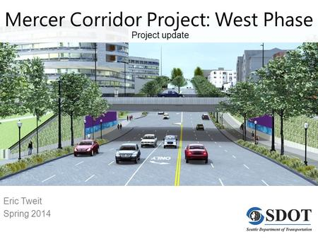 Eric Tweit Spring 2014 Mercer Corridor Project: West Phase Project update.